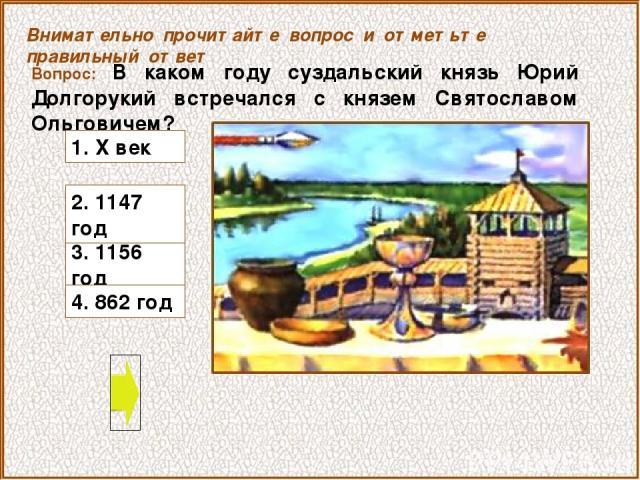 Вопрос: В каком году суздальский князь Юрий Долгорукий встречался с князем Святославом Ольговичем? 3. 1156 год Внимательно прочитайте вопрос и отметьте правильный ответ 2. 1147 год 1. X век 4. 862 год