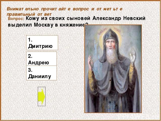Вопрос: Кому из своих сыновей Александр Невский выделил Москву в княжение? 2. Андрею Внимательно прочитайте вопрос и отметьте правильный ответ 3. Даниилу 1. Дмитрию