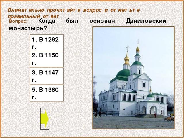 Вопрос: Когда был основан Даниловский монастырь? 2. В 1150 г. Внимательно прочитайте вопрос и отметьте правильный ответ 1. В 1282 г. 3. В 1147 г. 5. В 1380 г.