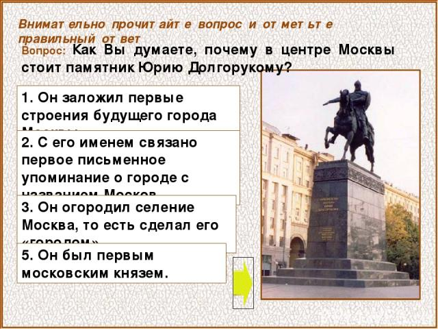 Вопрос: Как Вы думаете, почему в центре Москвы стоит памятник Юрию Долгорукому? 1. Он заложил первые строения будущего города Москвы. Внимательно прочитайте вопрос и отметьте правильный ответ 2. С его именем связано первое письменное упоминание о го…