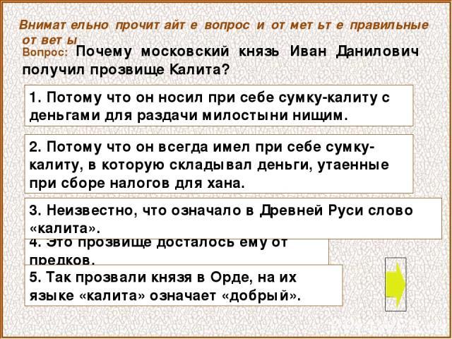 Вопрос: Почему московский князь Иван Данилович получил прозвище Калита? 4. Это прозвище досталось ему от предков. Внимательно прочитайте вопрос и отметьте правильные ответы 1. Потому что он носил при себе сумку-калиту с деньгами для раздачи милостын…