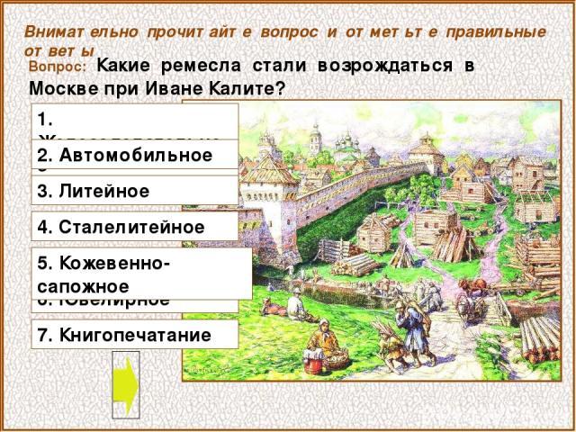 Вопрос: Какие ремесла стали возрождаться в Москве при Иване Калите? Внимательно прочитайте вопрос и отметьте правильные ответы 1. Железоделательное 2. Автомобильное 6. Ювелирное 3. Литейное 4. Сталелитейное 5. Кожевенно-сапожное 7. Книгопечатание