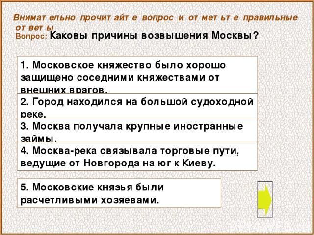 Вопрос: Каковы причины возвышения Москвы? Внимательно прочитайте вопрос и отметьте правильные ответы 1. Московское княжество было хорошо защищено соседними княжествами от внешних врагов. 5. Московские князья были расчетливыми хозяевами. 2. Город нах…