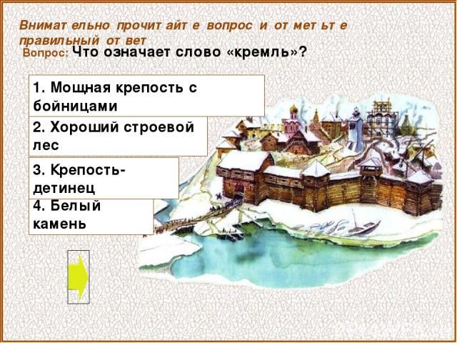 Вопрос: Что означает слово «кремль»? 4. Белый камень Внимательно прочитайте вопрос и отметьте правильный ответ 2. Хороший строевой лес 1. Мощная крепость с бойницами 3. Крепость-детинец