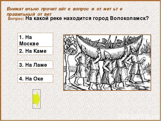 Вопрос: На какой реке находится город Волоколамск? 4. На Оке Внимательно прочитайте вопрос и отметьте правильный ответ 3. На Ламе 1. На Москве 2. На Каме