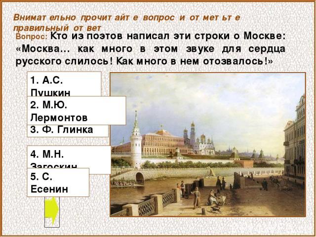Вопрос: Кто из поэтов написал эти строки о Москве: «Москва… как много в этом звуке для сердца русского слилось! Как много в нем отозвалось!» 4. М.Н. Загоскин Внимательно прочитайте вопрос и отметьте правильный ответ 1. А.С. Пушкин 3. Ф. Глинка 2. М.…