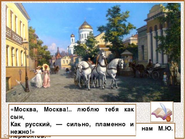 — такие поэтические строки оставил нам М.Ю. Лермонтов. Старая Москва. Сатаров М.А. «Москва, Москва!.. люблю тебя как сын, Как русский, — сильно, пламенно и нежно!»
