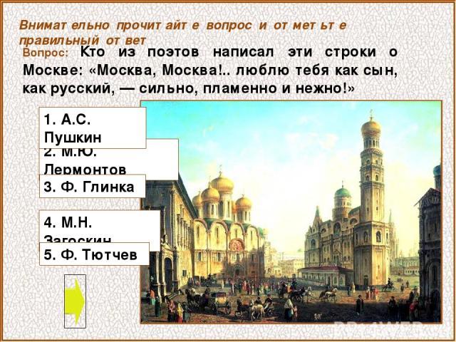 Вопрос: Кто из поэтов написал эти строки о Москве: «Москва, Москва!.. люблю тебя как сын, как русский, — сильно, пламенно и нежно!» 4. М.Н. Загоскин Внимательно прочитайте вопрос и отметьте правильный ответ 2. М.Ю. Лермонтов 3. Ф. Глинка 1. А.С. Пуш…