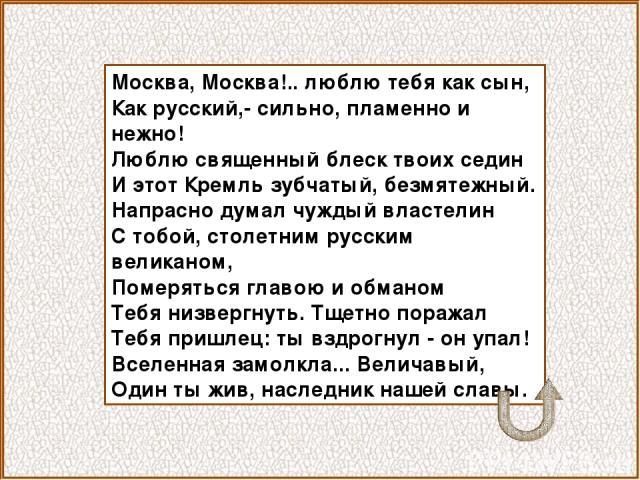 Москва, Москва!.. люблю тебя как сын, Как русский,- сильно, пламенно и нежно! Люблю священный блеск твоих седин И этот Кремль зубчатый, безмятежный. Напрасно думал чуждый властелин С тобой, столетним русским великаном, Померяться главою и обманом Те…