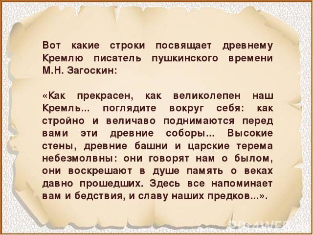 Вот какие строки посвящает древнему Кремлю писатель пушкинского времени М.Н. Загоскин: «Как прекрасен, как великолепен наш Кремль... поглядите вокруг себя: как стройно и величаво поднимаются перед вами эти древние соборы... Высокие стены, древние ба…