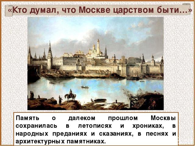 Память о далеком прошлом Москвы сохранилась в летописях и хрониках, в народных преданиях и сказаниях, в песнях и архитектурных памятниках. «Кто думал, что Москве царством быти…»