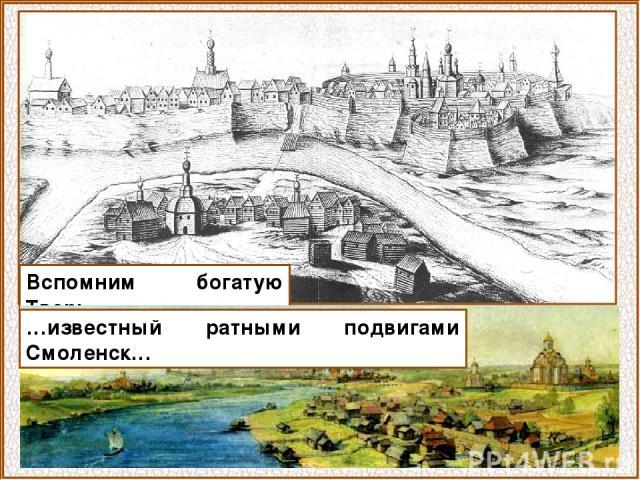 Вспомним богатую Тверь… …известный ратными подвигами Смоленск…