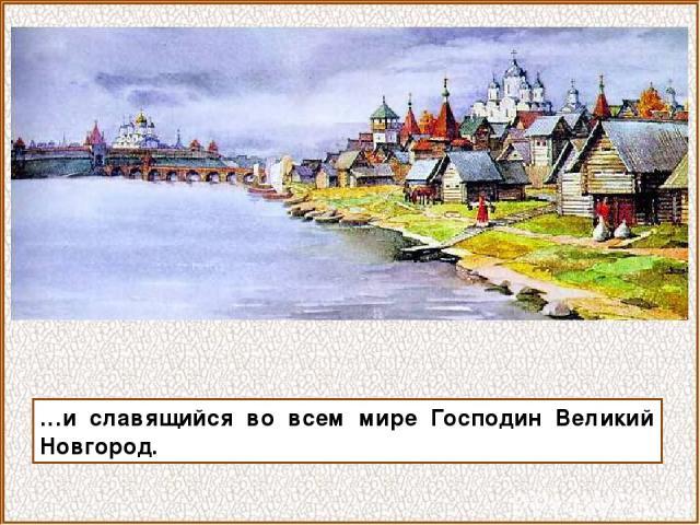 …и славящийся во всем мире Господин Великий Новгород.
