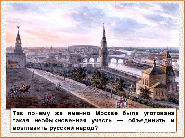 Так почему же именно Москве была уготована такая необыкновенная участь — объединить и возглавить русский народ?