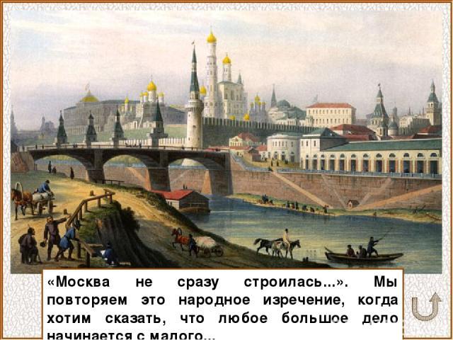 «Москва не сразу строилась...». Мы повторяем это народное изречение, когда хотим сказать, что любое большое дело начинается с малого...