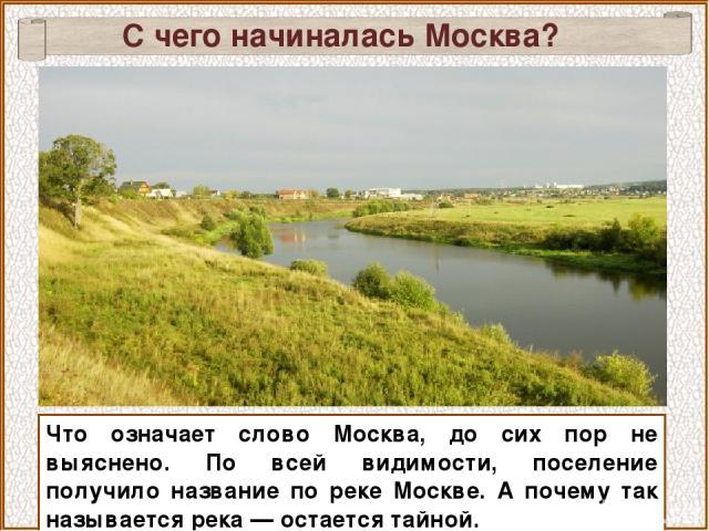 С чего начиналась Москва? Что означает слово Москва, до сих пор не выяснено. По всей видимости, поселение получило название по реке Москве. А почему так называется река — остается тайной.