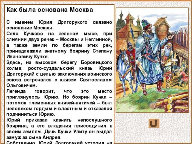 Как была основана Москва С именем Юрия Долгорукого связано основание Москвы. Село Кучково на зеленом мысе, при слиянии двух речек – Москвы и Неглинной, а также земли по берегам этих рек, принадлежали знатному боярину Степану Ивановичу Кучке. Здесь, …