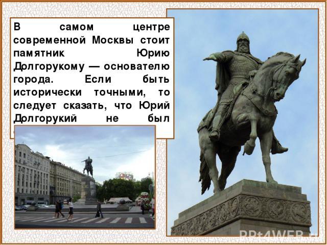 В самом центре современной Москвы стоит памятник Юрию Долгорукому — основателю города. Если быть исторически точными, то следует сказать, что Юрий Долгорукий не был основателем города.