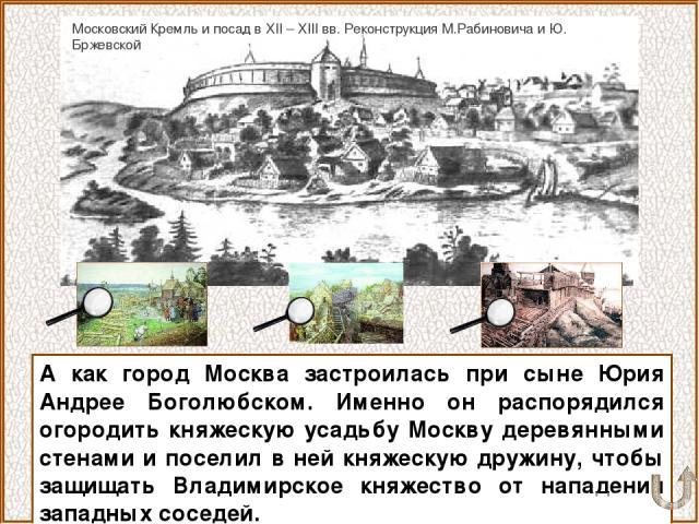 А как город Москва застроилась при сыне Юрия Андрее Боголюбском. Именно он распорядился огородить княжескую усадьбу Москву деревянными стенами и поселил в ней княжескую дружину, чтобы защищать Владимирское княжество от нападения западных соседей. Мо…