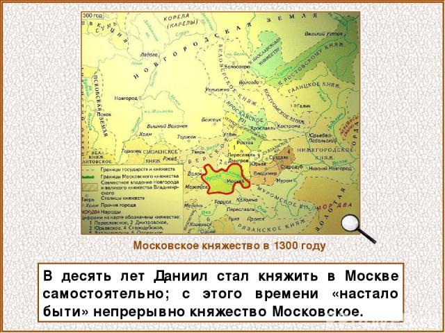 В десять лет Даниил стал княжить в Москве самостоятельно; с этого времени «настало быти» непрерывно княжество Московское. Московское княжество в 1300 году