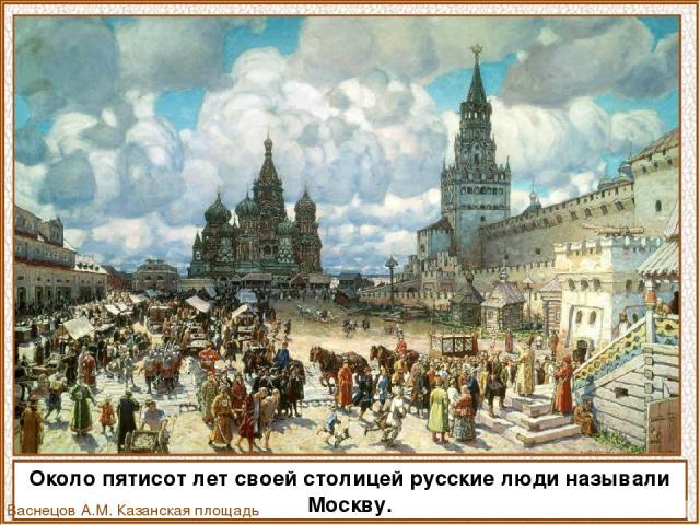 Около пятисот лет своей столицей русские люди называли Москву. Васнецов А.М. Казанская площадь