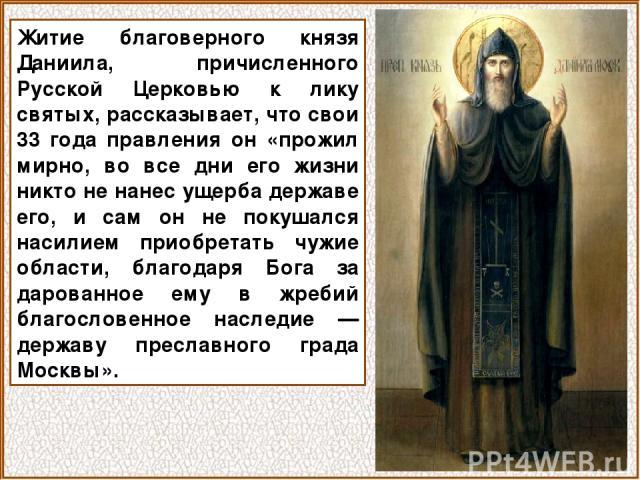 Житие благоверного князя Даниила, причисленного Русской Церковью к лику святых, рассказывает, что свои 33 года правления он «прожил мирно, во все дни его жизни никто не нанес ущерба державе его, и сам он не покушался насилием приобретать чужие облас…
