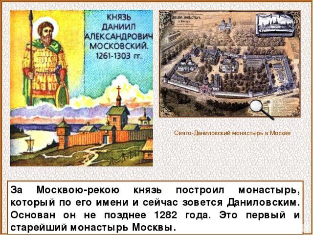 За Москвою-рекою князь построил монастырь, который по его имени и сейчас зовется Даниловским. Основан он не позднее 1282 года. Это первый и старейший монастырь Москвы. Свято-Даниловский монастырь в Москве
