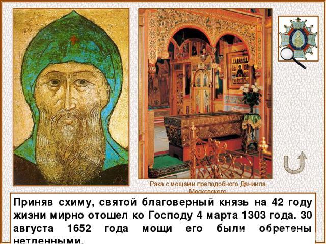 Приняв схиму, святой благоверный князь на 42 году жизни мирно отошел ко Господу 4 марта 1303 года. 30 августа 1652 года мощи его были обретены нетленными. Рака с мощами преподобного Даниила Московского