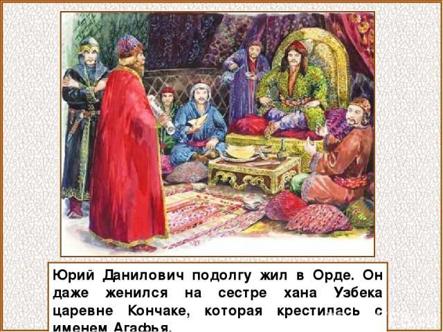 Юрий Данилович подолгу жил в Орде. Он даже женился на сестре хана Узбека царевне Кончаке, которая крестилась с именем Агафья.