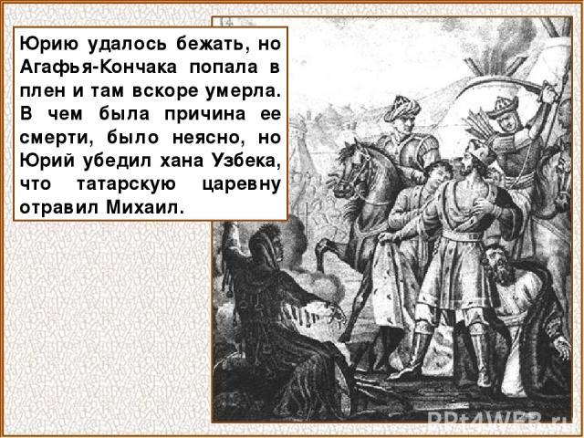 Юрию удалось бежать, но Агафья-Кончака попала в плен и там вскоре умерла. В чем была причина ее смерти, было неясно, но Юрий убедил хана Узбека, что татарскую царевну отравил Михаил.