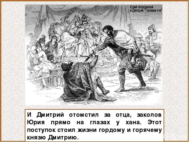 И Дмитрий отомстил за отца, заколов Юрия прямо на глазах у хана. Этот поступок стоил жизни гордому и горячему князю Дмитрию.
