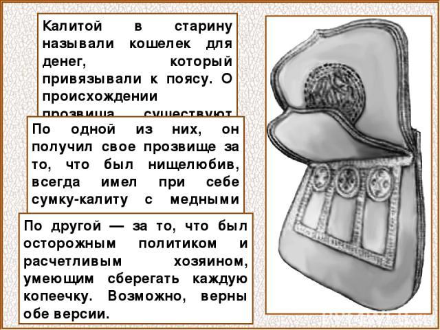 Калитой в старину называли кошелек для денег, который привязывали к поясу. О происхождении прозвища существуют две версии. По одной из них, он получил свое прозвище за то, что был нищелюбив, всегда имел при себе сумку-калиту с медными деньгами для р…