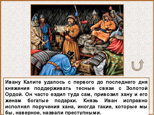 Ивану Калите удалось с первого до последнего дня княжения поддерживать тесные связи с Золотой Ордой. Он часто ездил туда сам, привозил хану и его женам богатые подарки. Князь Иван исправно исполнял поручения хана, иногда такие, которые мы бы, наверн…