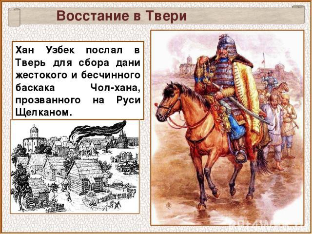 Восстание в Твери Хан Узбек послал в Тверь для сбора дани жестокого и бесчинного баскака Чол-хана, прозванного на Руси Щелканом.