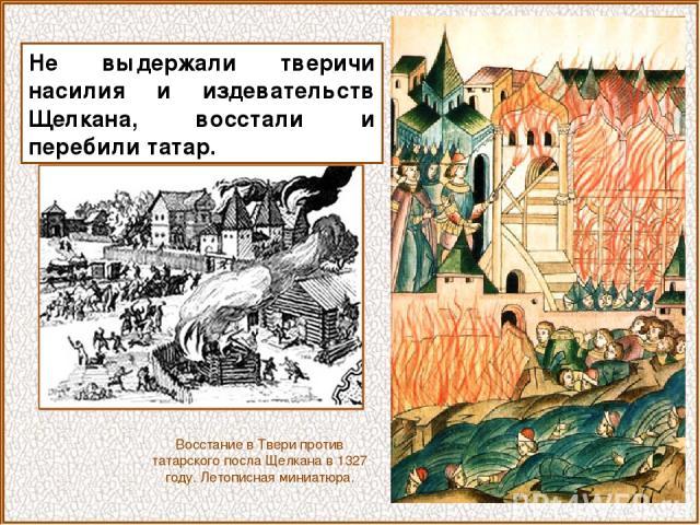 Не выдержали тверичи насилия и издевательств Щелкана, восстали и перебили татар. Восстание в Твери против татарского посла Щелкана в 1327 году. Летописная миниатюра.