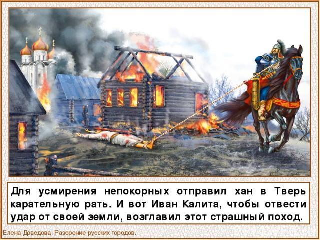 Для усмирения непокорных отправил хан в Тверь карательную рать. И вот Иван Калита, чтобы отвести удар от своей земли, возглавил этот страшный поход. Елена Доведова. Разорение русских городов.