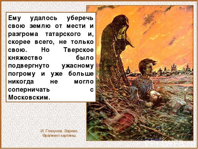Ему удалось уберечь свою землю от мести и разгрома татарского и, скорее всего, не только свою. Но Тверское княжество было подвергнуто ужасному погрому и уже больше никогда не могло соперничать с Московским. И. Глазунов. Зарево. Фрагмент картины.