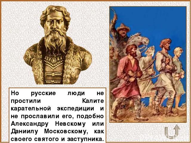 Но русские люди не простили Калите карательной экспедиции и не прославили его, подобно Александру Невскому или Даниилу Московскому, как своего святого и заступника.