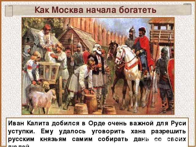 Иван Калита добился в Орде очень важной для Руси уступки. Ему удалось уговорить хана разрешить русским князьям самим собирать дань со своих людей. Как Москва начала богатеть