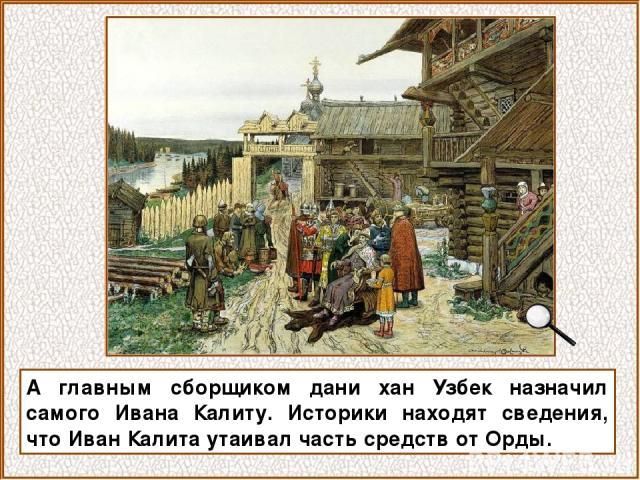 А главным сборщиком дани хан Узбек назначил самого Ивана Калиту. Историки находят сведения, что Иван Калита утаивал часть средств от Орды.