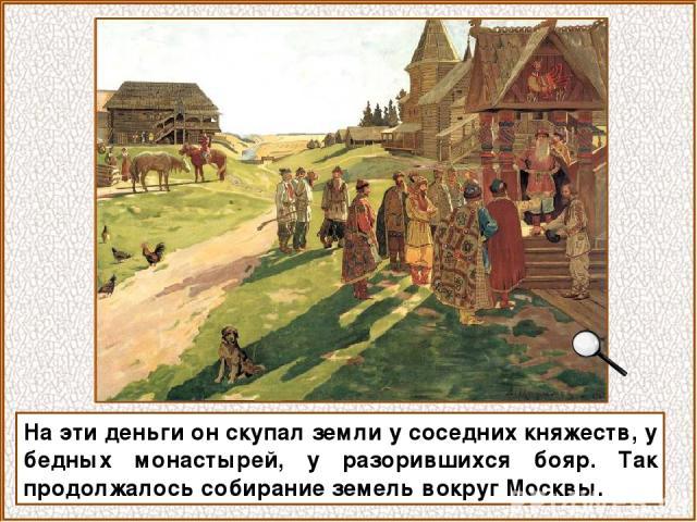 На эти деньги он скупал земли у соседних княжеств, у бедных монастырей, у разорившихся бояр. Так продолжалось собирание земель вокруг Москвы.