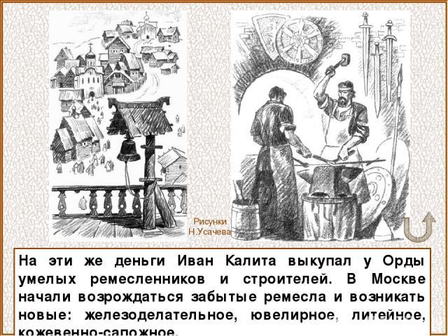 На эти же деньги Иван Калита выкупал у Орды умелых ремесленников и строителей. В Москве начали возрождаться забытые ремесла и возникать новые: железоделательное, ювелирное, литейное, кожевенно-сапожное. Рисунки Н.Усачева