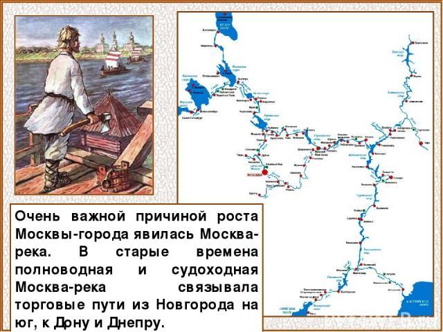 Очень важной причиной роста Москвы-города явилась Москва-река. В старые времена полноводная и судоходная Москва-река связывала торговые пути из Новгорода на юг, к Дону и Днепру.