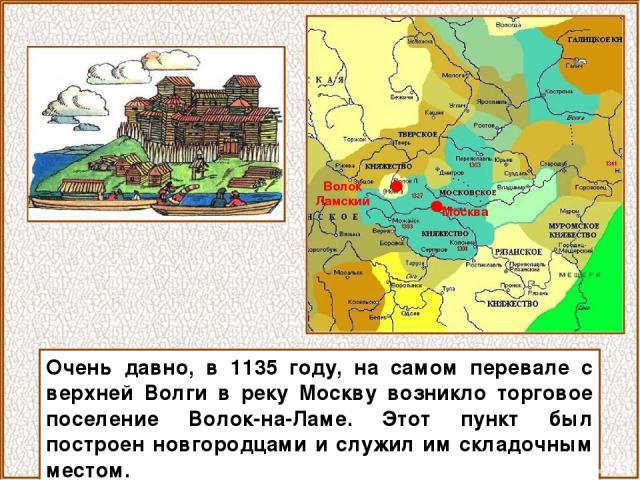 Очень давно, в 1135 году, на самом перевале с верхней Волги в реку Москву возникло торговое поселение Волок-на-Ламе. Этот пункт был построен новгородцами и служил им складочным местом. Волок Ламский Москва