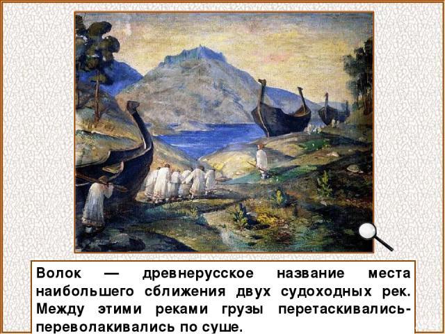 Волок — древнерусское название места наибольшего сближения двух судоходных рек. Между этими реками грузы перетаскивались-переволакивались по суше.