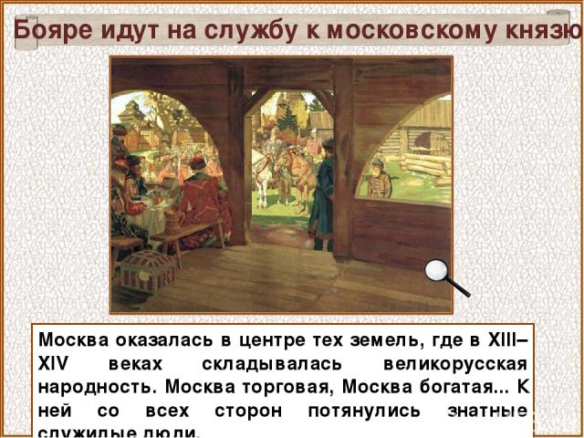 Москва оказалась в центре тех земель, где в XIII–XIV веках складывалась великорусская народность. Москва торговая, Москва богатая... К ней со всех сторон потянулись знатные служилые люди. Бояре идут на службу к московскому князю
