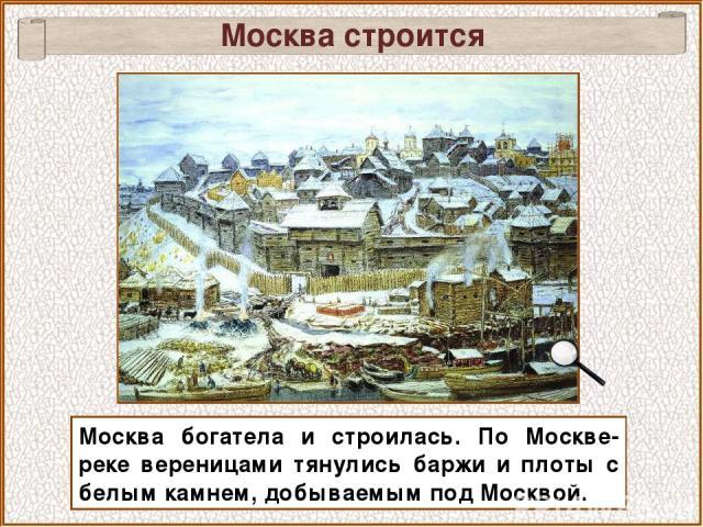 Москва богатела и строилась. По Москве-реке вереницами тянулись баржи и плоты с белым камнем, добываемым под Москвой. Москва строится