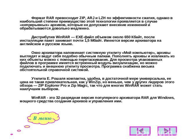 Формат RAR превосходит ZIP, ARJ и LZH по эффективности сжатия, однако в наибольшей степени преимущество этой технологии проявляется в случае «непрерывных» архивов, которые не допускают внесение изменений и обрабатываются довольно медленно. Дистрибут…