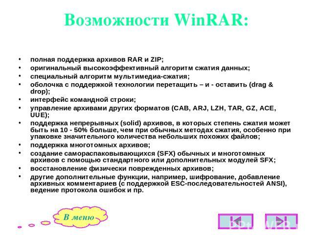 Возможности WinRAR: полная поддержка архивов RAR и ZIP; оригинальный высокоэффективный алгоритм сжатия данных; специальный алгоритм мультимедиа-сжатия; оболочка с поддержкой технологии перетащить – и - оставить (drag & drop); интерфейс командной стр…