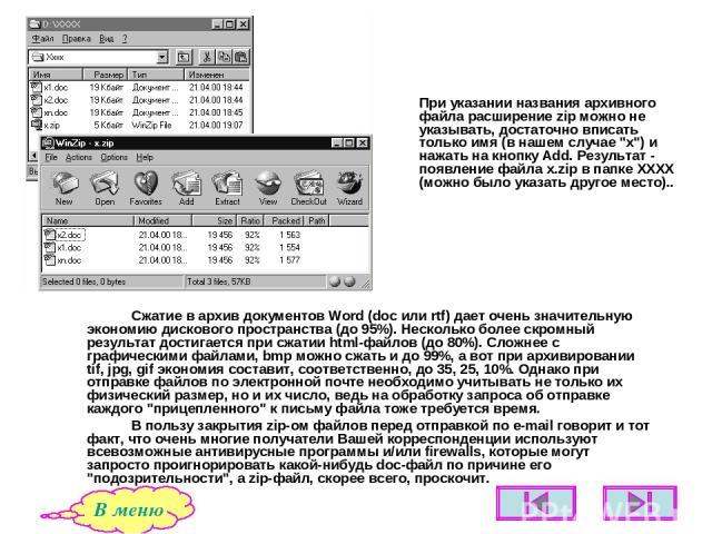 Сжатие в архив документов Word (doc или rtf) дает очень значительную экономию дискового пространства (до 95%). Несколько более скромный результат достигается при сжатии html-файлов (до 80%). Сложнее с графическими файлами, bmp можно сжать и до 99%, …